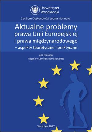Aktualne problemy prawa Unii Europejskiej i prawa międzynarodowego – aspekty teoretyczne i praktyczne