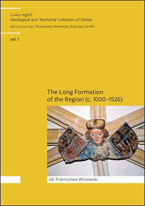 Cuius Regio? Ideological and Territorial Cohesion of the Historical Region of Silesia (c. 1000-2000) vol. 1. The Long Formation of the Region Silesia (c. 1000–1526)